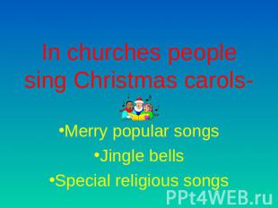 In churches people sing Christmas carols- Merry popular songsJingle bellsSpecial