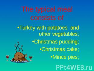 The typical meal consists of Turkey with potatoes and other vegetables;Christmas
