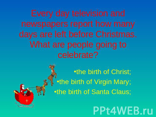 Every day television and newspapers report how many days are left before Christmas. What are people going to celebrate? the birth of Christ;the birth of Virgin Mary;the birth of Santa Claus;