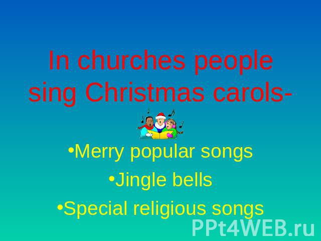 In churches people sing Christmas carols- Merry popular songsJingle bellsSpecial religious songs