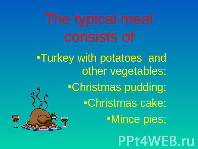 The typical meal consists of Turkey with potatoes and other vegetables;Christmas pudding;Christmas cake;Mince pies;