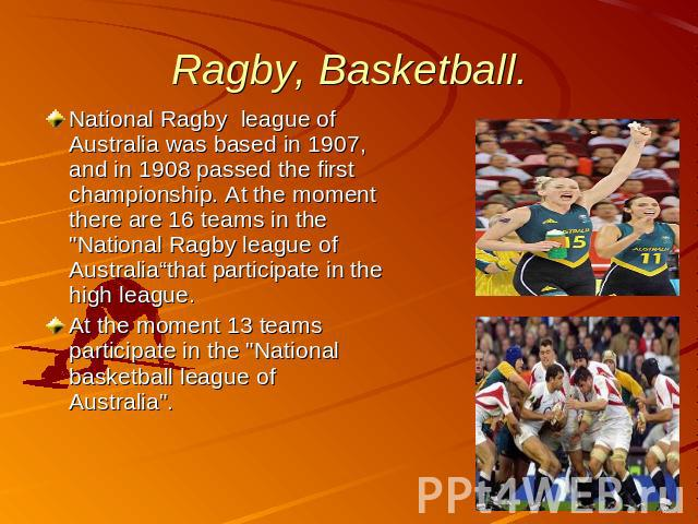 Ragby, Basketball. National Ragby league of Australia was based in 1907, and in 1908 passed the first championship. At the moment there are 16 teams in the