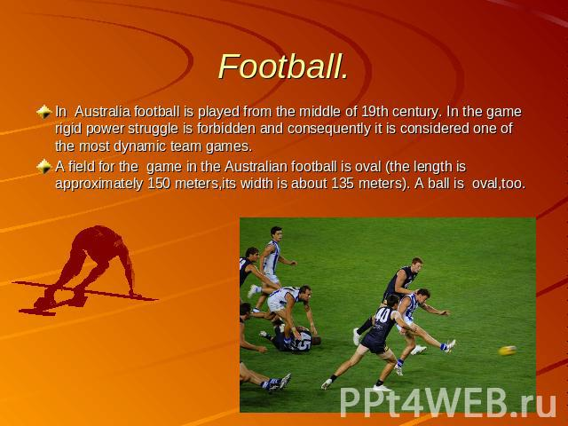 Football. In Australia football is played from the middle of 19th century. In the game rigid power struggle is forbidden and consequently it is considered one of the most dynamic team games. A field for the game in the Australian football is oval (t…