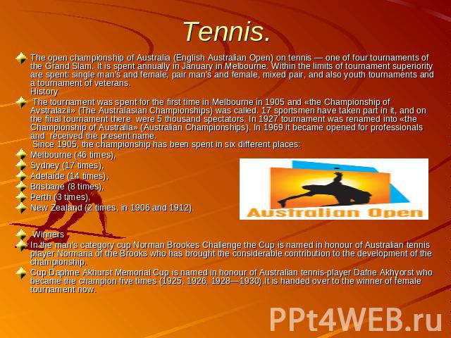 Tennis. The open championship of Australia (English Australian Open) on tennis — one of four tournaments of the Grand Slam. It is spent annually in January in Melbourne. Within the limits of tournament superiority are spent: single man's and female,…