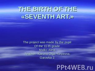 THE BIRTH OF THE «SEVENTH ART.» The project was made by the pupil Of the 11-th g