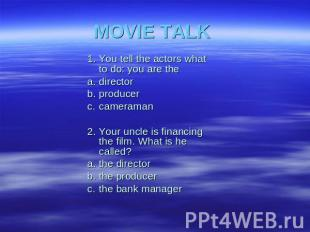 MOVIE TALK 1.You tell the actors whatto do: you are thea.directorb.producerc.cam