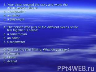 3.Your sister created the story and wrote theactors' words. She is:a.a scriptwri