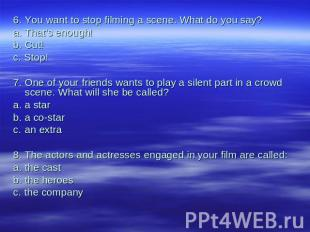 6.You want to stop filming a scene. What do you say?a.That's enough!b.Cut!с. Sto