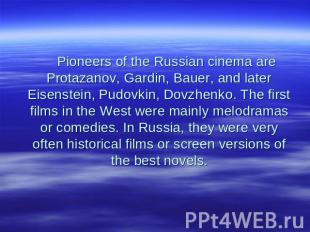 Pioneers of the Russian cinema are Protazanov, Gardin, Bauer, and later Eisenste