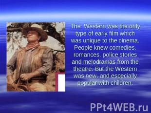 The Western was the only type of early film which was unique to the cinema. Peop