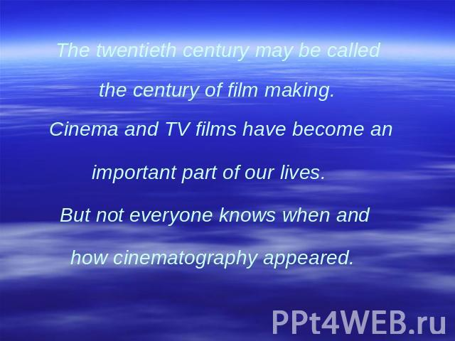 The twentieth century may be called the century of film making. Cinema and TV films have become an important part of our lives. But not everyone knows when and how cinematography appeared.
