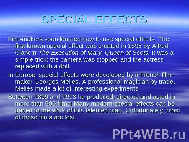 SPECIAL EFFECTS Film-makers soon learned how to use special effects. The first known special effect was created in 1895 by Alfred Clark in The Execution of Mary, Queen of Scots. It was a simple trick: the camera was stopped and the actress replaced …