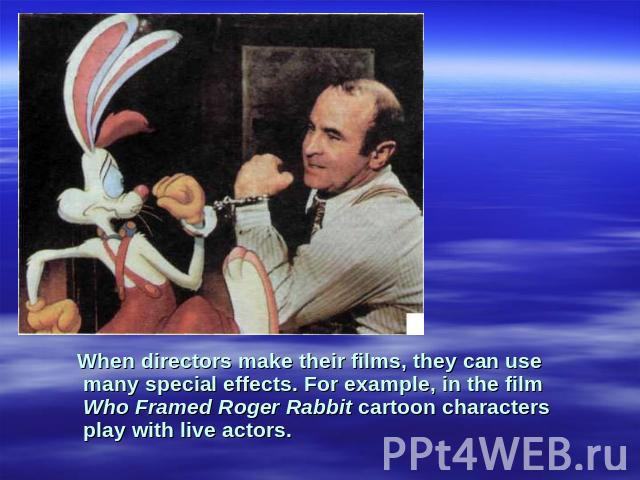 When directors make their films, they can use many special effects. For example, in the film Who Framed Roger Rabbit cartoon characters play with live actors.