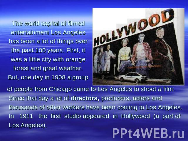 The world capital of filmed entertainment Los Angeles has been a lot of things over the past 100 years. First, it was a little city with orange forest and great weather. But, one day in 1908 a group of people from Chicago came to Los Angeles to shoo…
