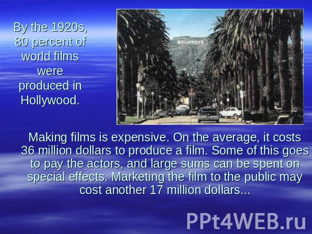 By the 1920s, 80 percent of world films were produced in Hollywood. Making films is expensive. On the average, it costs 36 million dollars to produce a film. Some of this goes to pay the actors, and large sums can be spent on special effects. Market…