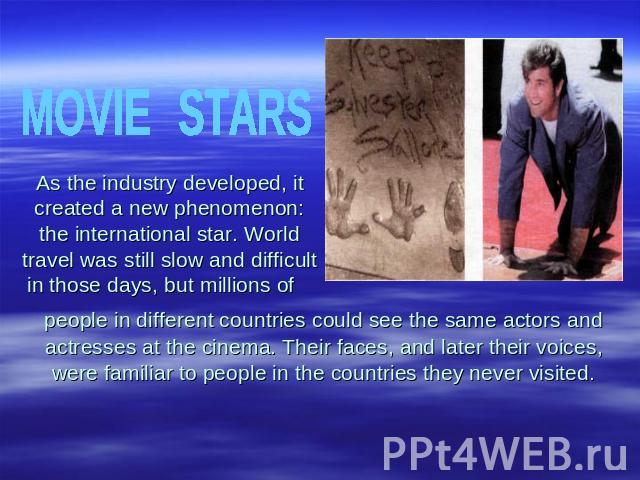 MOVIESTARSAs the industry developed, it created a new phenomenon: the international star. World travel was still slow and difficult in those days, but millions of people in different countries could see the same actors and actresses at the cinema. T…