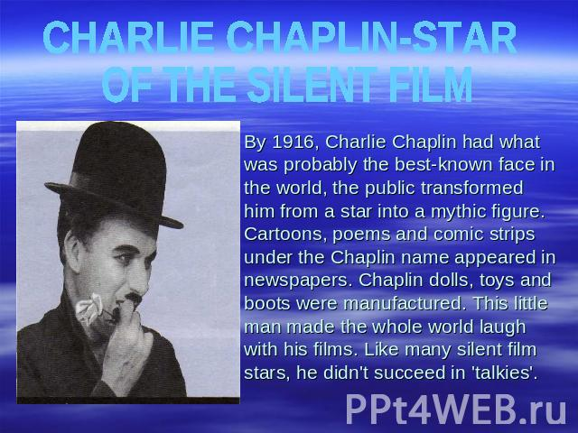 CHARLIE CHAPLIN-STAR OF THE SILENT FILM By 1916, Charlie Chaplin had what was probably the best-known face in the world, the public transformed him from a star into a mythic figure. Cartoons, poems and comic strips under the Chaplin name appeared in…