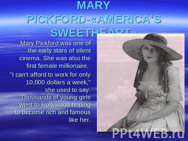 MARY PICKFORD-«AMERICA'S SWEETHEART» Mary Pickford was one of the early stars of silent cinema. She was also the first female millionaire.