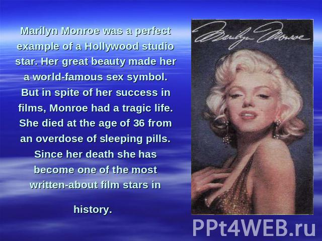 Marilyn Monroe was a perfect example of a Hollywood studio star. Her great beauty made her a world-famous sex symbol. But in spite of her success in films, Monroe had a tragic life. She died at the age of 36 from an overdose of sleeping pills. Since…