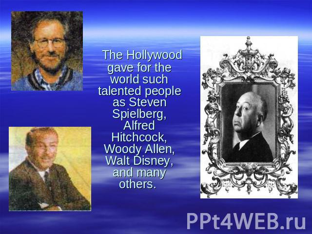 The Hollywood gave for the world such talented people as Steven Spielberg, Alfred Hitchcock, Woody Allen, Walt Disney, and many others.