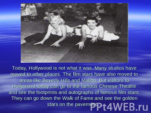 Today, Hollywood is not what it was. Many studios have moved to other places. The film stars have also moved to areas like Beverly Hills and Malibu. But visitors to Hollywood today can go to the famous Chinese Theatre and see the footprints and auto…