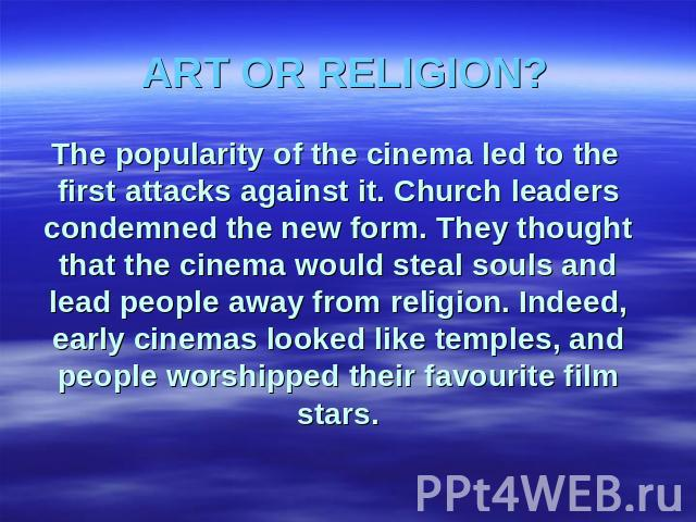 ART OR RELIGION? The popularity of the cinema led to the first attacks against it. Church leaders condemned the new form. They thought that the cinema would steal souls and lead people away from religion. Indeed, early cinemas looked like temples, a…
