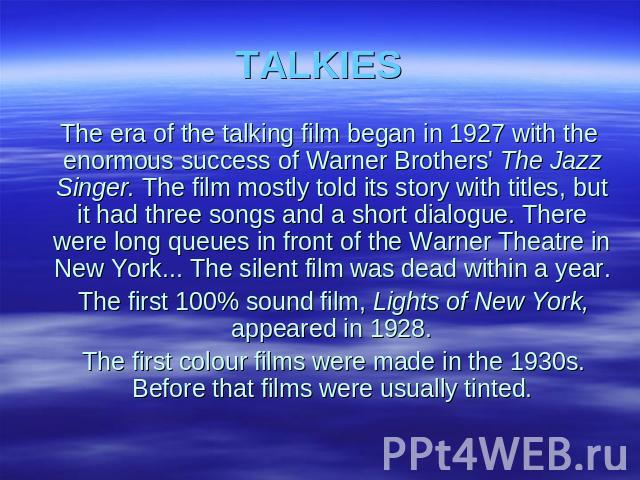 TALKIES The era of the talking film began in 1927 with the enormous success of Warner Brothers' The Jazz Singer. The film mostly told its story with titles, but it had three songs and a short dialogue. There were long queues in front of the Warner T…