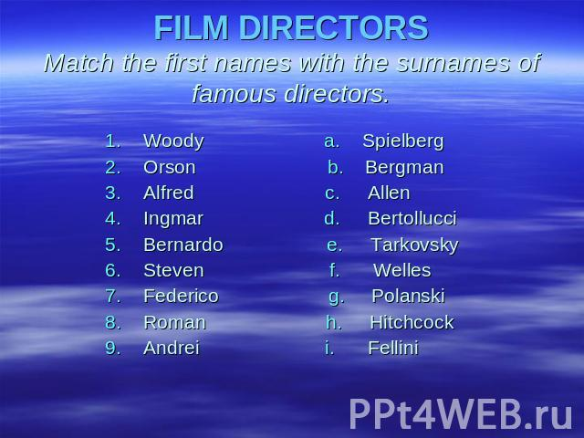 FILM DIRECTORSMatch the first names with the surnames of famous directors. Woody а. SpielbergOrson b. BergmanAlfred с. AllenIngmar d. Bertollucci Bernardo e. TarkovskySteven f. WellesFederico g. PolanskiRoman h. Hitchcock Andrei i. Fellini