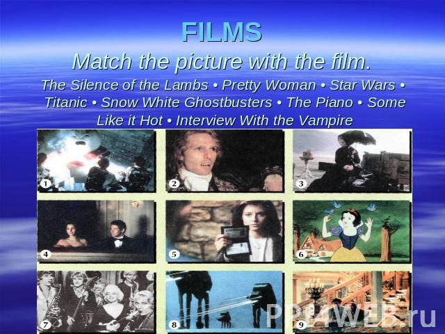 FILMSMatch the picture with the film. The Silence of the Lambs • Pretty Woman • Star Wars • Titanic • Snow White Ghostbusters • The Piano • Some Like it Hot • Interview With the Vampire