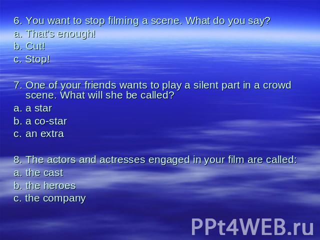 6.You want to stop filming a scene. What do you say?a.That's enough!b.Cut!с. Stop!7.One of your friends wants to play a silent part in a crowd scene. What will she be called?a.a starb.a co-starc.an extra8.The actors and actresses engaged in your fil…