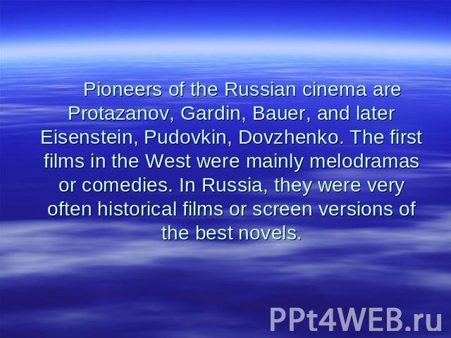 Pioneers of the Russian cinema are Protazanov, Gardin, Bauer, and later Eisenstein, Pudovkin, Dovzhenko. The first films in the West were mainly melodramas or comedies. In Russia, they were very often historical films or screen versions of the best …