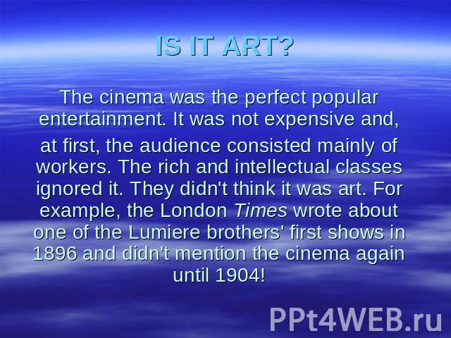 IS IT ART? The cinema was the perfect popular entertainment. It was not expensive and, at first, the audience consisted mainly of workers. The rich and intellectual classes ignored it. They didn't think it was art. For example, the London Times wrot…