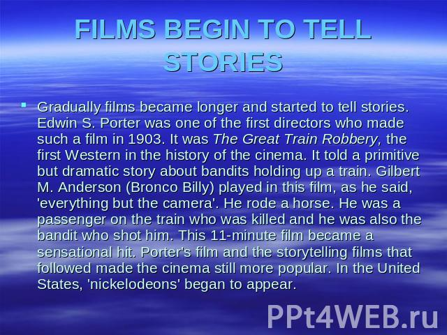 FILMS BEGIN TO TELL STORIES Gradually films became longer and started to tell stories. Edwin S. Porter was one of the first directors who made such a film in 1903. It was The Great Train Robbery, the first Western in the history of the cinema. It to…