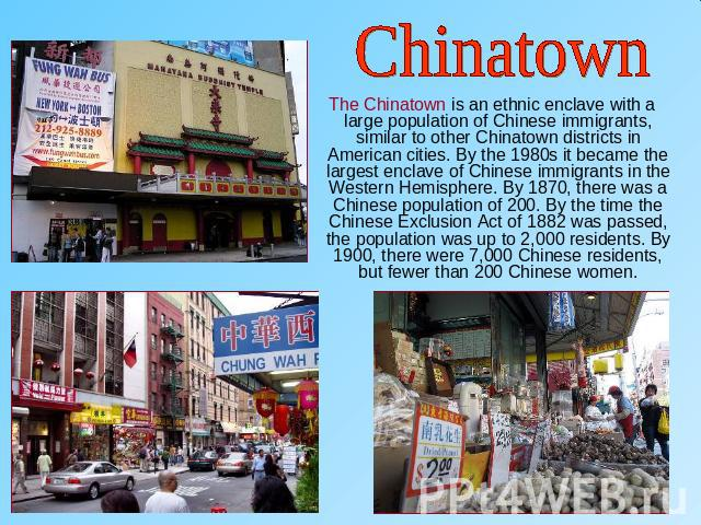 Chinatown The Chinatown is an ethnic enclave with a large population of Chinese immigrants, similar to other Chinatown districts in American cities. By the 1980s it became the largest enclave of Chinese immigrants in the Western Hemisphere. By 1870,…