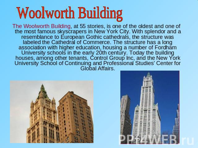 Woolworth Building The Woolworth Building, at 55 stories, is one of the oldest and one of the most famous skyscrapers in New York City. With splendor and a resemblance to European Gothic cathedrals, the structure was labeled the Cathedral of Commerc…