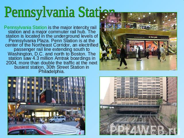Pennsylvania Station Pennsylvania Station is the major intercity rail station and a major commuter rail hub. The station is located in the underground levels of Pennsylvania Plaza. Penn Station is at the center of the Northeast Corridor, an electrif…