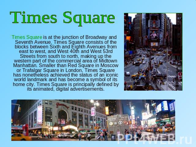 Times Square Times Square is at the junction of Broadway and Seventh Avenue. Times Square consists of the blocks between Sixth and Eighth Avenues from east to west, and West 40th and West 53rd Streets from south to north, making up the western part …