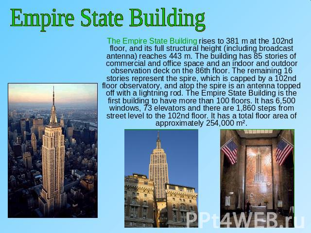 Empire State Building The Empire State Building rises to 381 m at the 102nd floor, and its full structural height (including broadcast antenna) reaches 443 m. The building has 85 stories of commercial and office space and an indoor and outdoor obser…