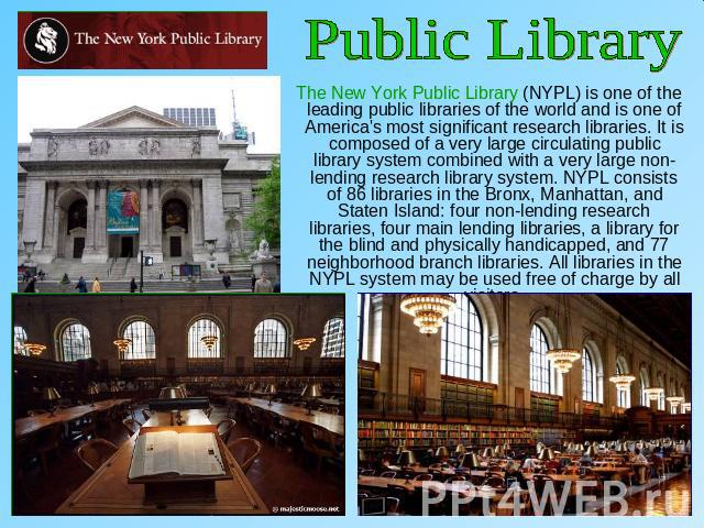 Public Library The New York Public Library (NYPL) is one of the leading public libraries of the world and is one of America's most significant research libraries. It is composed of a very large circulating public library system combined with a very …