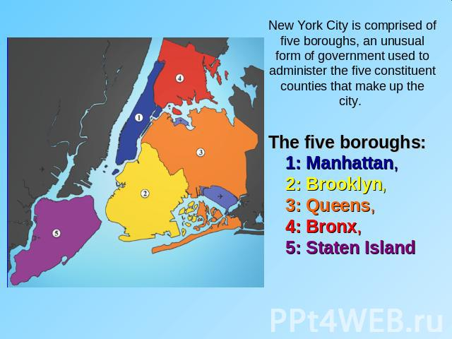 New York City is comprised of five boroughs, an unusual form of government used to administer the five constituent counties that make up the city. The five boroughs: 1: Manhattan, 2: Brooklyn, 3: Queens, 4: Bronx, 5: Staten Island