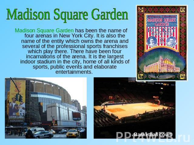 Madison Square GardenMadison Square Garden has been the name of four arenas in New York City. It is also the name of the entity which owns the arena and several of the professional sports franchises which play there. There have been four incarnation…