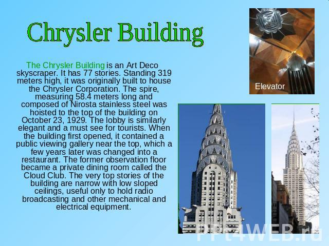 Chrysler Building The Chrysler Building is an Art Deco skyscraper. It has 77 stories. Standing 319 meters high, it was originally built to house the Chrysler Corporation. The spire, measuring 58.4 meters long and composed of Nirosta stainless steel …