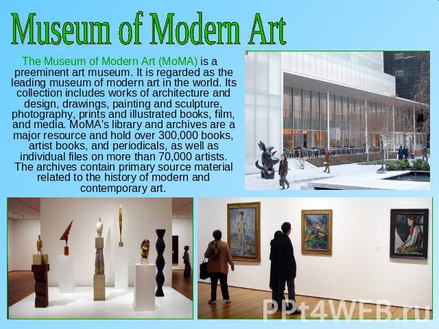 Museum of Modern Art The Museum of Modern Art (MoMA) is a preeminent art museum. It is regarded as the leading museum of modern art in the world. Its collection includes works of architecture and design, drawings, painting and sculpture, photography…