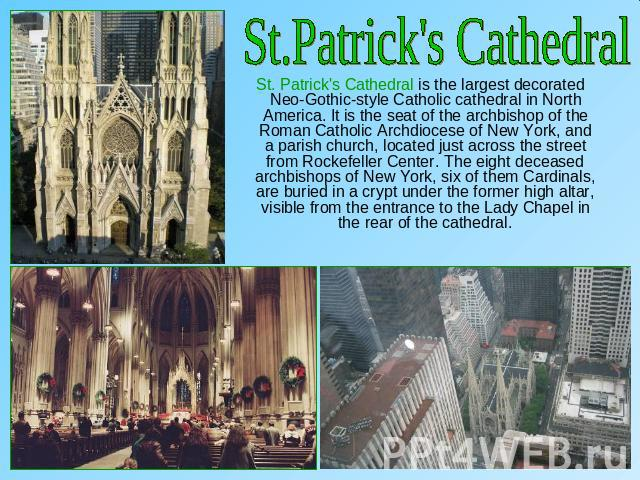 St.Patrick's Cathedral St. Patrick's Cathedral is the largest decorated Neo-Gothic-style Catholic cathedral in North America. It is the seat of the archbishop of the Roman Catholic Archdiocese of New York, and a parish church, located just across th…