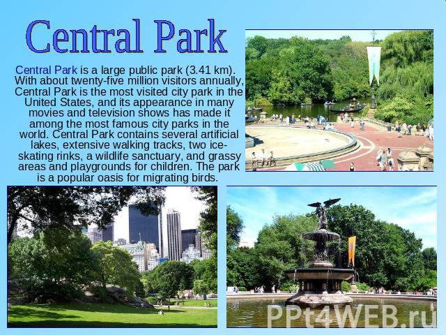 Central Park Central Park is a large public park (3.41 km). With about twenty-five million visitors annually, Central Park is the most visited city park in the United States, and its appearance in many movies and television shows has made it among t…