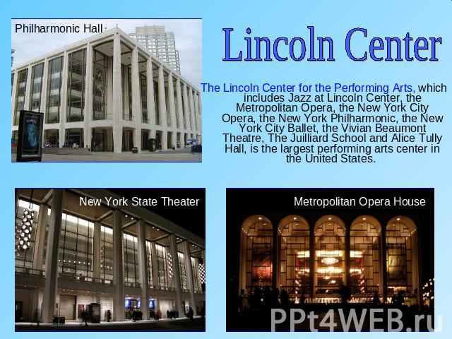 Lincoln CenterThe Lincoln Center for the Performing Arts, which includes Jazz at Lincoln Center, the Metropolitan Opera, the New York City Opera, the New York Philharmonic, the New York City Ballet, the Vivian Beaumont Theatre, The Juilliard School …