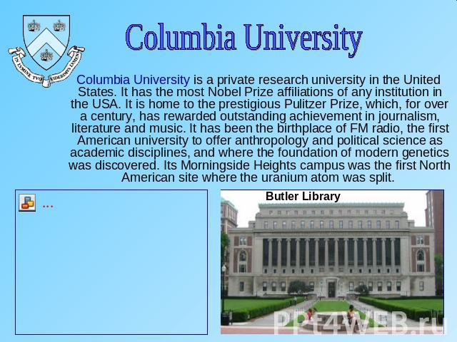 Columbia University Columbia University is a private research university in the United States. It has the most Nobel Prize affiliations of any institution in the USA. It is home to the prestigious Pulitzer Prize, which, for over a century, has rewar…