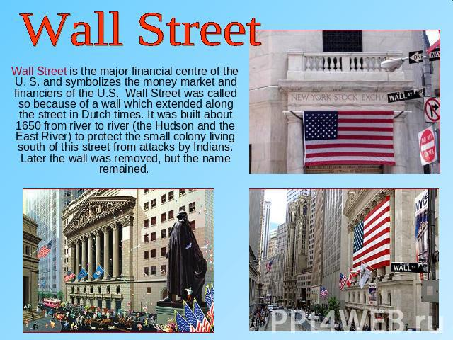 Wall Street Wall Street is the major financial centre of the U. S. and symbolizes the money market and financiers of the U.S. Wall Street was called so because of a wall which extended along the street in Dutch times. It was built about 1650 from ri…