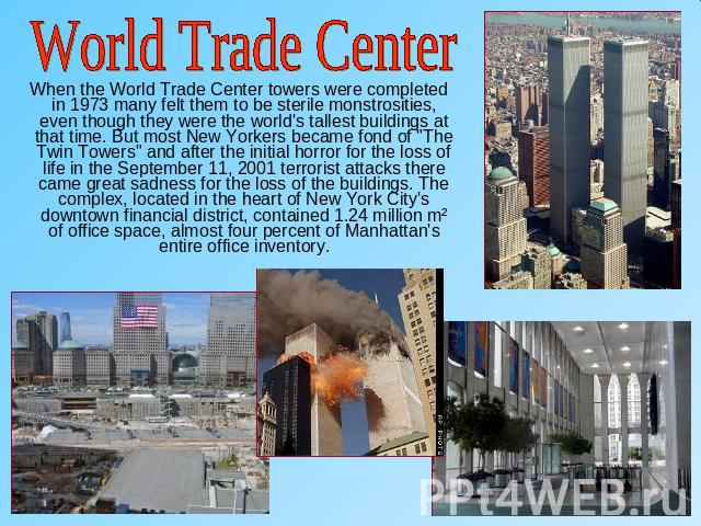World Trade Center When the World Trade Center towers were completed in 1973 many felt them to be sterile monstrosities, even though they were the world's tallest buildings at that time. But most New Yorkers became fond of