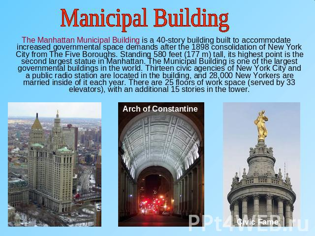 Manicipal Building The Manhattan Municipal Building is a 40-story building built to accommodate increased governmental space demands after the 1898 consolidation of New York City from The Five Boroughs. Standing 580 feet (177 m) tall, its highest po…